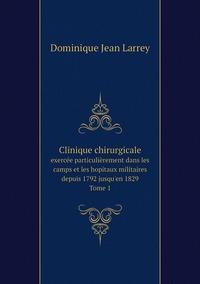 Clinique chirurgicale, exercée particulièrement dans les camps et les hopitaux militaires depuis 1792 jusqu'en 1829. Tome 1, Dominique Jean Larrey обложка-превью