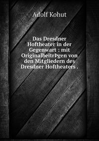 Das Dresdner Hoftheater in der Gegenwart : mit OriginalbeitrÞgen von den Mitgliedern des Dresdner Hoftheaters ., Adolf Kohut обложка-превью