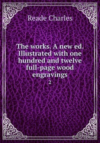 The works. A new ed. Illustrated with one hundred and twelve full-page wood engravings: 2, Reade Charles обложка-превью