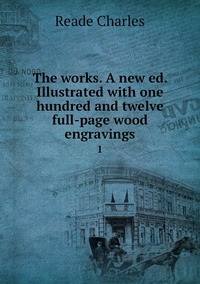 The works. A new ed. Illustrated with one hundred and twelve full-page wood engravings: 1, Reade Charles обложка-превью