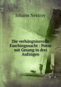 Die verhängnissvolle Faschingsnacht : Posse mit Gesang in drei Aufzügen, Johann Nestroy обложка-превью
