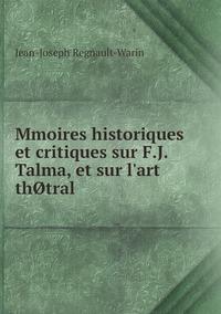 Mmoires historiques et critiques sur F.J. Talma, et sur l'art thØtral, Jean-Joseph Regnault-Warin обложка-превью