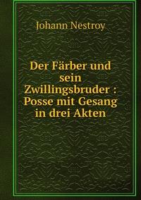 Der Färber und sein Zwillingsbruder : Posse mit Gesang in drei Akten, Johann Nestroy обложка-превью