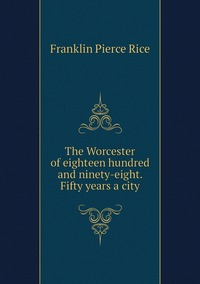 The Worcester of eighteen hundred and ninety-eight. Fifty years a city, Franklin Pierce Rice обложка-превью