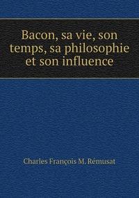 Bacon, sa vie, son temps, sa philosophie et son influence, Charles Francois M. Remusat обложка-превью