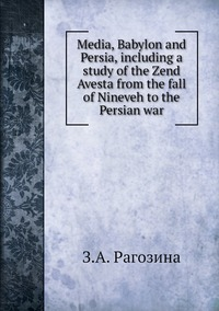 Media, Babylon and Persia, including a study of the Zend Avesta from the fall of Nineveh to the Persian war, З.А. Рагозина обложка-превью