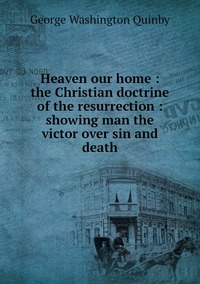 Heaven our home : the Christian doctrine of the resurrection : showing man the victor over sin and death, George Washington Quinby обложка-превью