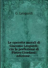 Le operette morali di Giacomo Leopardi: cin la prefazione di Pietro Giordani; edizione ., G. Leopardi обложка-превью