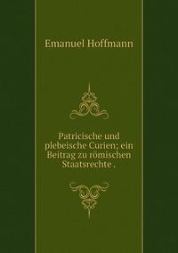 Patricische und plebeische Curien; ein Beitrag zu römischen Staatsrechte ., Emanuel Hoffmann обложка-превью
