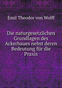 Die naturgesetzlichen Grundlagen des Ackerbaues nebst deren Bedeutung für die Praxis, Emil Theodor von Wolff обложка-превью