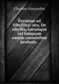 Excursus ad Sibyllina: seu, De sibyllis, earumque vel tanquam earum carminibus profanis ., Charles Alexandre обложка-превью