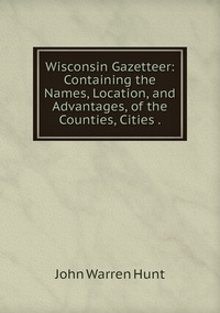Wisconsin Gazetteer: Containing the Names, Location, and Advantages, of the Counties, Cities ., John Warren Hunt обложка-превью