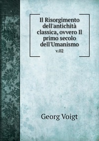 Il Risorgimento dell'antichità classica, ovvero Il primo secolo dell'Umanismo: v.02, Georg Voigt обложка-превью