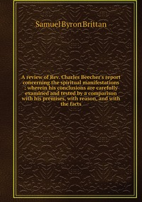 A review of Rev. Charles Beecher's report concerning the spiritual manifestations : wherein his conclusions are carefully examined and tested by a comparison with his premises, with reason, and with the facts, Samuel Byron Brittan обложка-превью