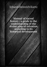 Manual of sacred history : a guide to the understanding of the divine plan of salvation according to its historical development, J. H. Kurtz обложка-превью
