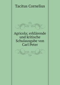 Agricola; erklärende und kritische Schulausgabe von Carl Peter, Tacitus Cornelius обложка-превью