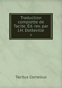 Traduction complette de Tacite. Éd. rev. par J.H. Dotteville.: 6, Tacitus Cornelius обложка-превью