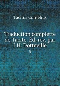 Traduction complette de Tacite. Éd. rev. par J.H. Dotteville.: 5, Tacitus Cornelius обложка-превью