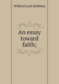 An essay toward faith;, Wilford Lash Robbins обложка-превью