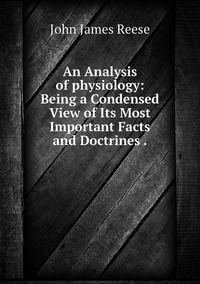 An Analysis of physiology: Being a Condensed View of Its Most Important Facts and Doctrines ., John James Reese обложка-превью