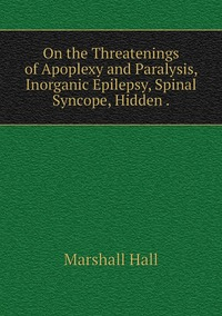 On the Threatenings of Apoplexy and Paralysis, Inorganic Epilepsy, Spinal Syncope, Hidden ., Marshall Hall обложка-превью