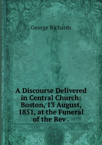 A Discourse Delivered in Central Church: Boston, 13 August, 1851, at the Funeral of the Rev ., George Richards обложка-превью