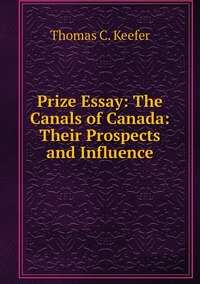 Prize Essay: The Canals of Canada: Their Prospects and Influence, Thomas C. Keefer обложка-превью