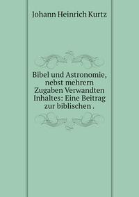 Bibel und Astronomie, nebst mehrern Zugaben Verwandten Inhaltes: Eine Beitrag zur biblischen ., J. H. Kurtz обложка-превью