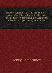 Procès-verbaux, 1671-1793; publiés pour la Société de l'histoire de l'art français sous le patronage de l'Académie des beaux arts par Henry Lemonnier: 5, Henry Lemonnier обложка-превью