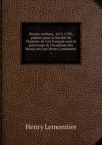 Procès-verbaux, 1671-1793; publiés pour la Société de l'histoire de l'art français sous le patronage de l'Académie des beaux arts par Henry Lemonnier: 4, Henry Lemonnier обложка-превью