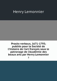 Procès-verbaux, 1671-1793; publiés pour la Société de l'histoire de l'art français sous le patronage de l'Académie des beaux arts par Henry Lemonnier: 2, Henry Lemonnier обложка-превью