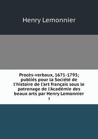 Procès-verbaux, 1671-1793; publiés pour la Société de l'histoire de l'art français sous le patronage de l'Académie des beaux arts par Henry Lemonnier: 3, Henry Lemonnier обложка-превью