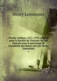 Procès-verbaux, 1671-1793; publiés pour la Société de l'histoire de l'art français sous le patronage de l'Académie des beaux arts par Henry Lemonnier: 6, Henry Lemonnier обложка-превью