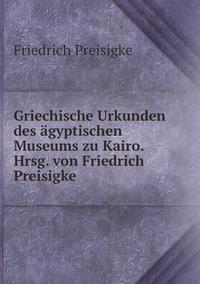 Griechische Urkunden des ägyptischen Museums zu Kairo. Hrsg. von Friedrich Preisigke, Friedrich Preisigke обложка-превью