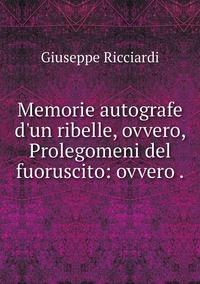 Memorie autografe d'un ribelle, ovvero, Prolegomeni del fuoruscito: ovvero ., Giuseppe Ricciardi обложка-превью