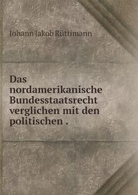Das nordamerikanische Bundesstaatsrecht verglichen mit den politischen ., Johann Jakob Ruttimann обложка-превью
