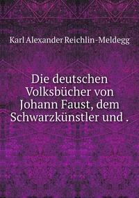 Die deutschen Volksbücher von Johann Faust, dem Schwarzkünstler und ., Karl Alexander Reichlin-Meldegg обложка-превью
