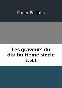 Les graveurs du dix-huitième siècle: 2, pt.1, Roger Portalis обложка-превью