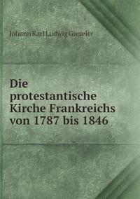 Die protestantische Kirche Frankreichs von 1787 bis 1846, Johann Karl Ludwig Gieseler обложка-превью