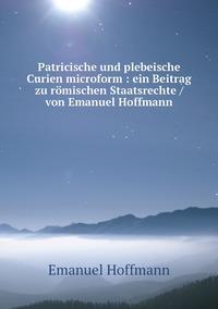 Patricische und plebeische Curien microform : ein Beitrag zu römischen Staatsrechte / von Emanuel Hoffmann, Emanuel Hoffmann обложка-превью