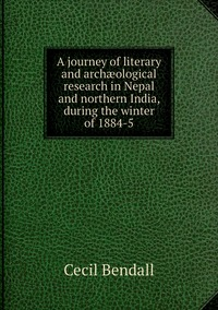 A journey of literary and archæological research in Nepal and northern India, during the winter of 1884-5, Cecil Bendall обложка-превью