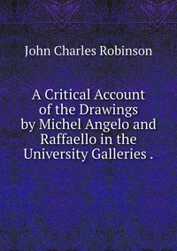 A Critical Account of the Drawings by Michel Angelo and Raffaello in the University Galleries ., John Charles Robinson обложка-превью