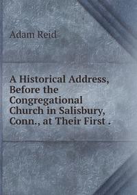 A Historical Address, Before the Congregational Church in Salisbury, Conn., at Their First ., Adam Reid обложка-превью
