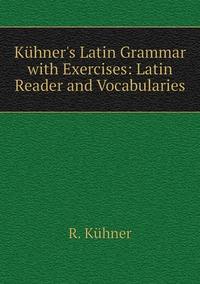 Kühner's Latin Grammar with Exercises: Latin Reader and Vocabularies, R. Kuhner обложка-превью