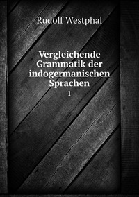 Vergleichende Grammatik der indogermanischen Sprachen: 1, Rudolf Westphal обложка-превью
