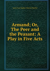 Armand; Or, The Peer and the Peasant: A Play in Five Acts, Anna Cora Ogden Mowatt Ritchie обложка-превью
