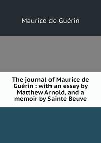 The journal of Maurice de Guérin : with an essay by Matthew Arnold, and a memoir by Sainte Beuve, Maurice de Guerin обложка-превью