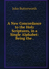 A New Concordance to the Holy Scriptures, in a Single Alphabet: Being the ., John Butterworth обложка-превью