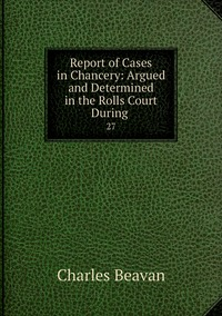 Report of Cases in Chancery: Argued and Determined in the Rolls Court During .: 27, Charles Beavan обложка-превью