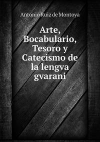 Arte, Bocabulario, Tesoro y Catecismo de la lengva gvarani, Antonio Ruiz De Montoya обложка-превью